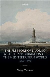 The Free Port of Livorno and the Transformation of the Mediterranean World, 1574-1790