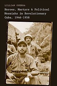 Heroes, Martyrs, and Political Messiahs in Revolutionary Cuba, 1946-1958