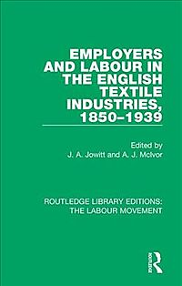Employers and Labour in the English Textile Industries 1850-1939