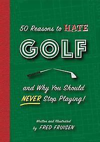 50 Reasons to Hate Golf and Why You Should Never Stop Playing!